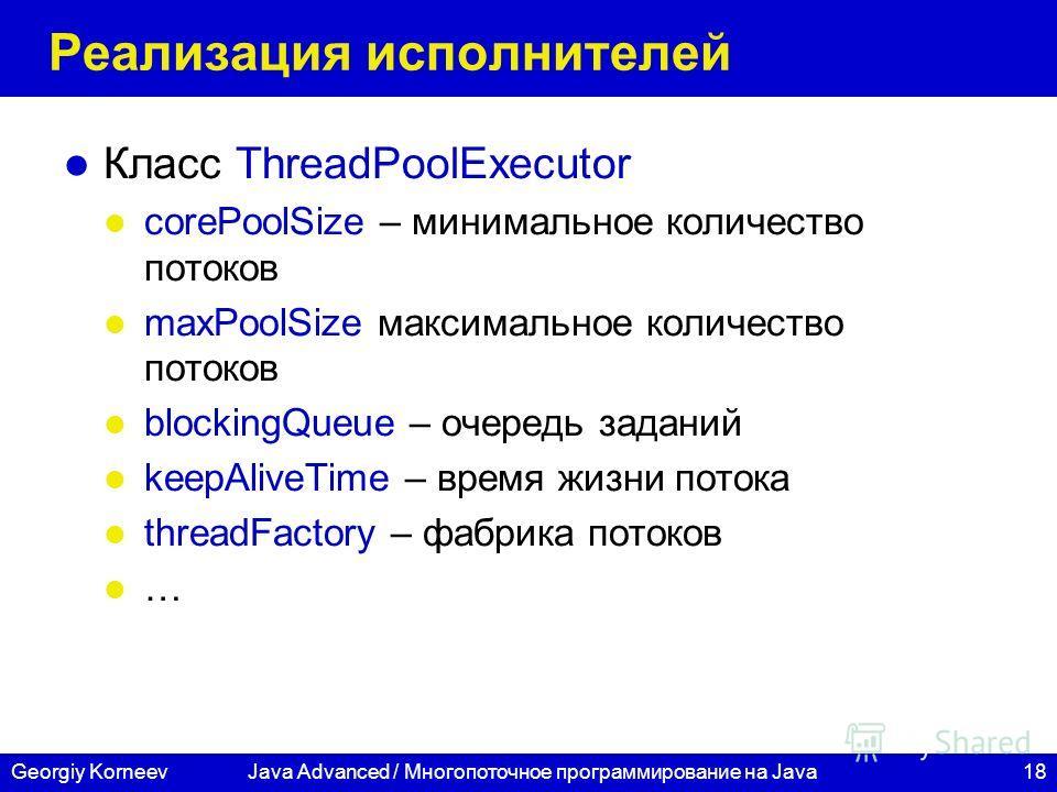 18Georgiy KorneevJava Advanced / Многопоточное программирование на Java Реализация исполнителей Класс ThreadPoolExecutor corePoolSize – минимальное количество потоков maxPoolSize максимальное количество потоков blockingQueue – очередь заданий keepAli