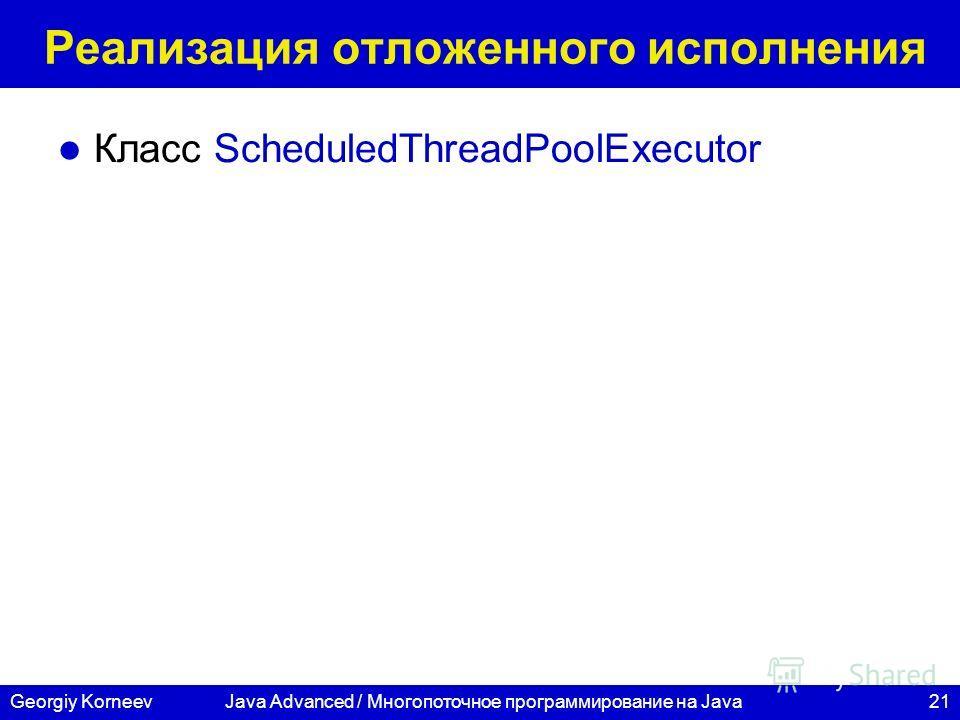 21Georgiy KorneevJava Advanced / Многопоточное программирование на Java Реализация отложенного исполнения Класс ScheduledThreadPoolExecutor