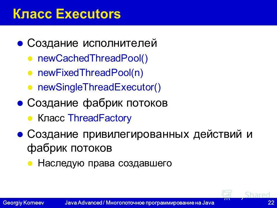 22Georgiy KorneevJava Advanced / Многопоточное программирование на Java Класс Executors Создание исполнителей newCachedThreadPool() newFixedThreadPool(n) newSingleThreadExecutor() Создание фабрик потоков Класс ThreadFactory Создание привилегированных