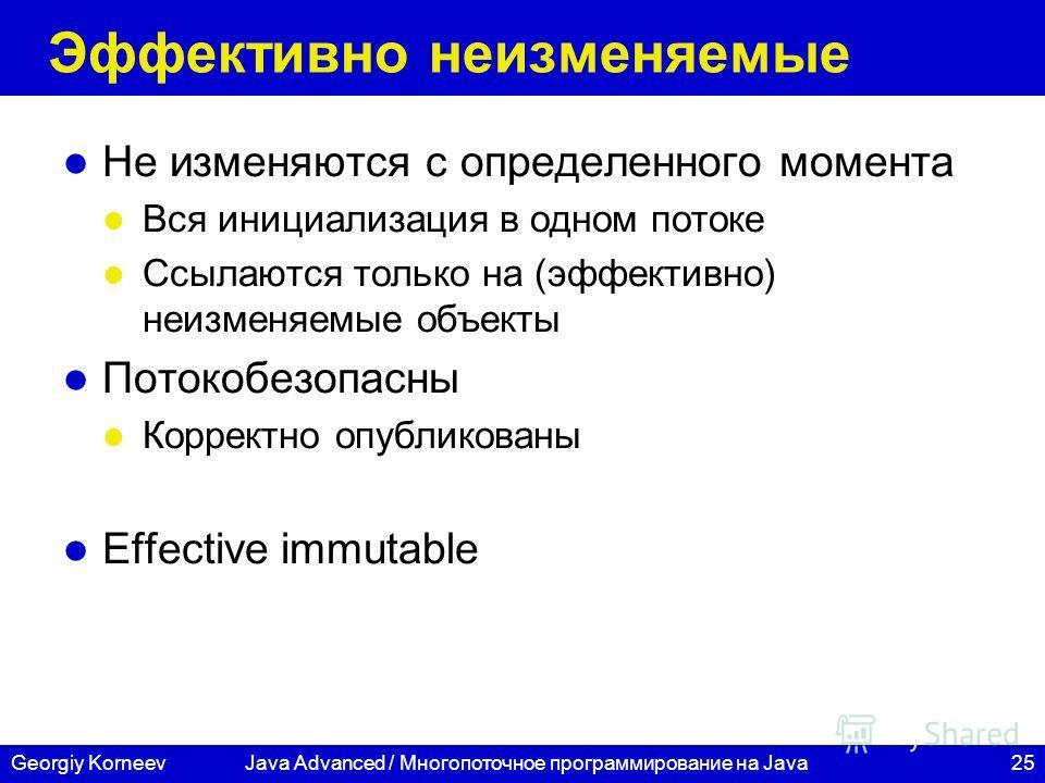 25Georgiy Korneev Эффективно неизменяемые Не изменяются с определенного момента Вся инициализация в одном потоке Ссылаются только на (эффективно) неизменяемые объекты Потокобезопасны Корректно опубликованы Effective immutable Java Advanced / Многопот