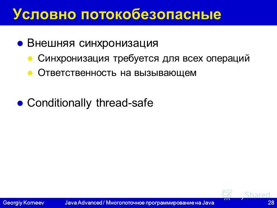 28Georgiy Korneev Условно потокобезопасные Внешняя синхронизация Синхронизация требуется для всех операций Ответственность на вызывающем Conditionally thread-safe Java Advanced / Многопоточное программирование на Java