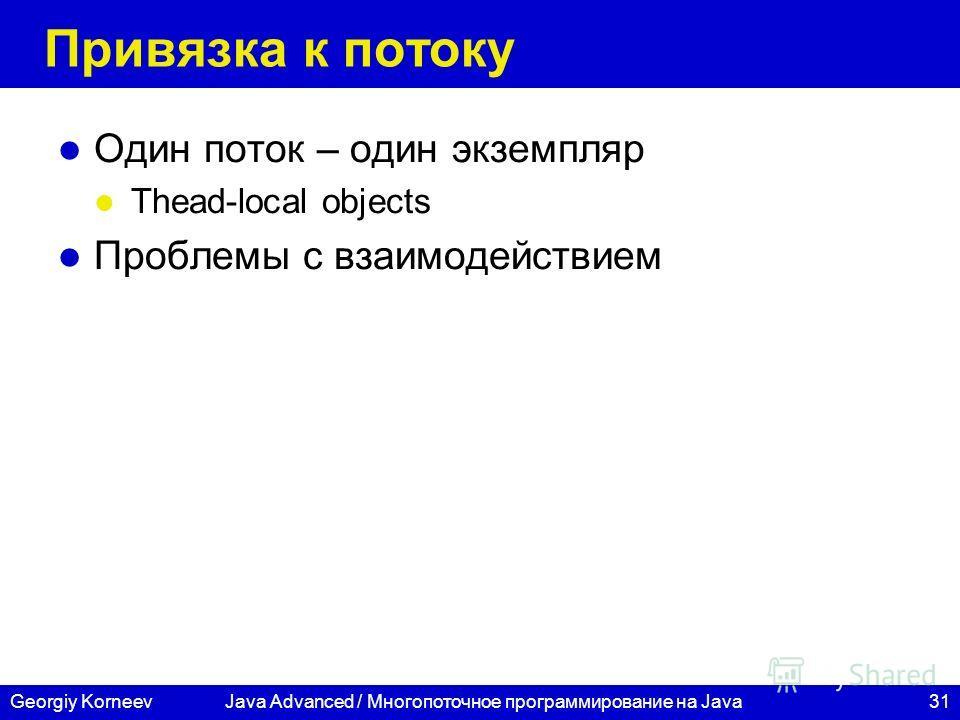31Georgiy Korneev Привязка к потоку Один поток – один экземпляр Thead-local objects Проблемы с взаимодействием Java Advanced / Многопоточное программирование на Java