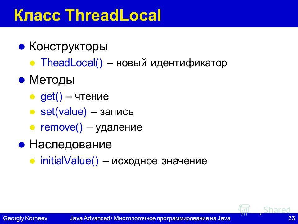33Georgiy Korneev Класс ThreadLocal Конструкторы TheadLocal() – новый идентификатор Методы get() – чтение set(value) – запись remove() – удаление Наследование initialValue() – исходное значение Java Advanced / Многопоточное программирование на Java