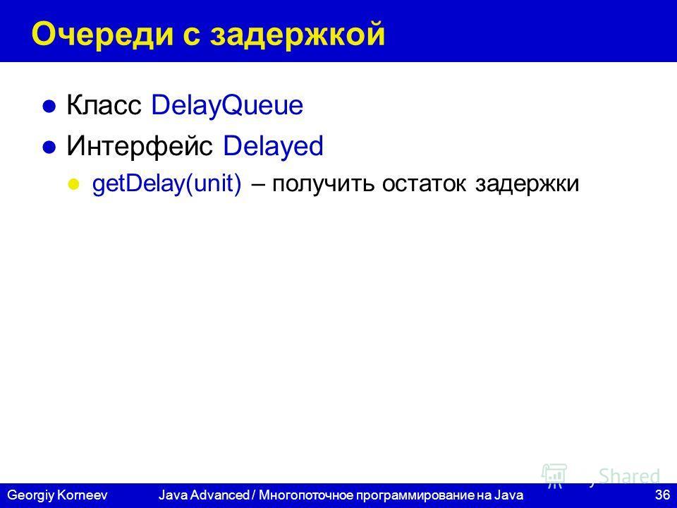 36Georgiy KorneevJava Advanced / Многопоточное программирование на Java Очереди с задержкой Класс DelayQueue Интерфейс Delayed getDelay(unit) – получить остаток задержки