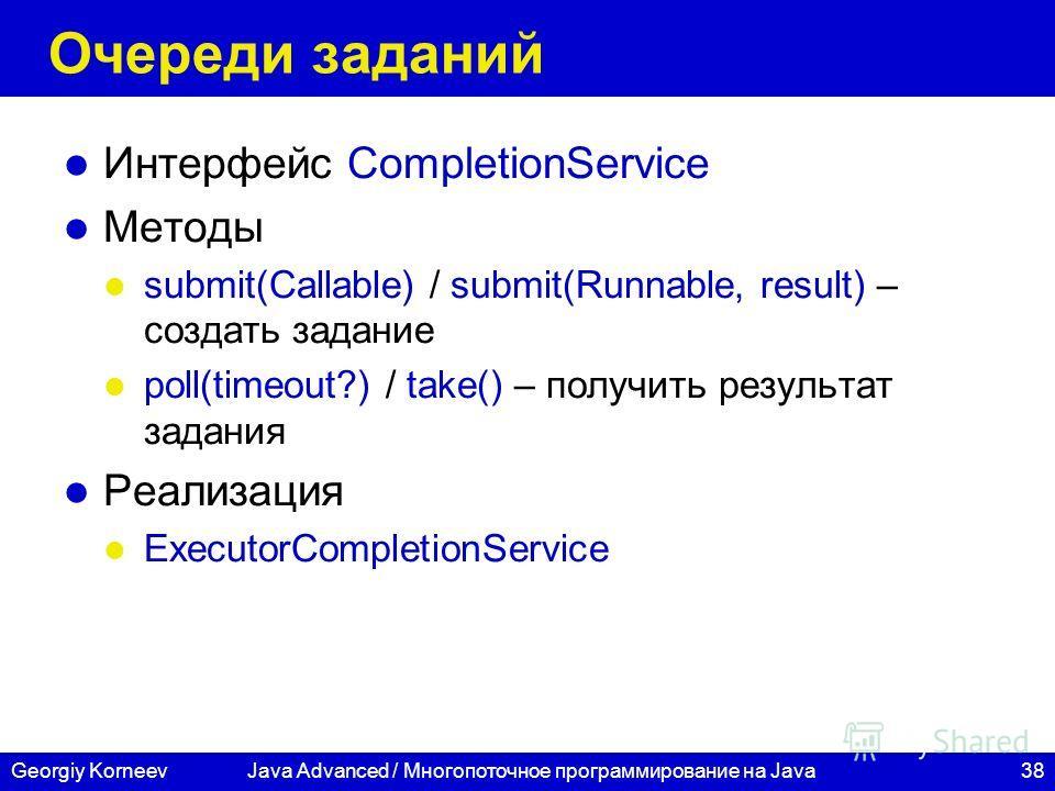 38Georgiy Korneev Очереди заданий Интерфейс CompletionService Методы submit(Callable) / submit(Runnable, result) – создать задание poll(timeout?) / take() – получить результат задания Реализация ExecutorCompletionService Java Advanced / Многопоточное
