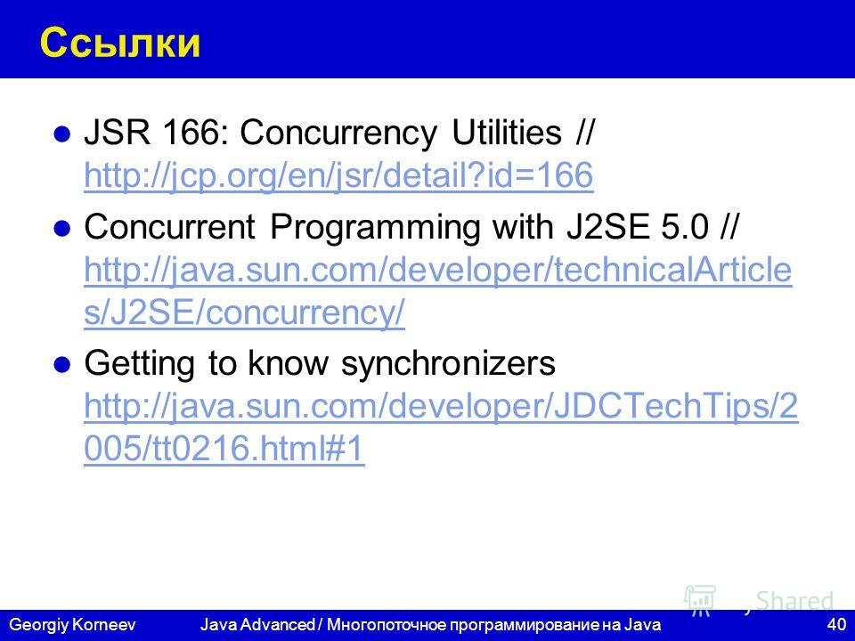 40Georgiy KorneevJava Advanced / Многопоточное программирование на Java Ссылки JSR 166: Concurrency Utilities // http://jcp.org/en/jsr/detail?id=166 http://jcp.org/en/jsr/detail?id=166 Concurrent Programming with J2SE 5.0 // http://java.sun.com/devel