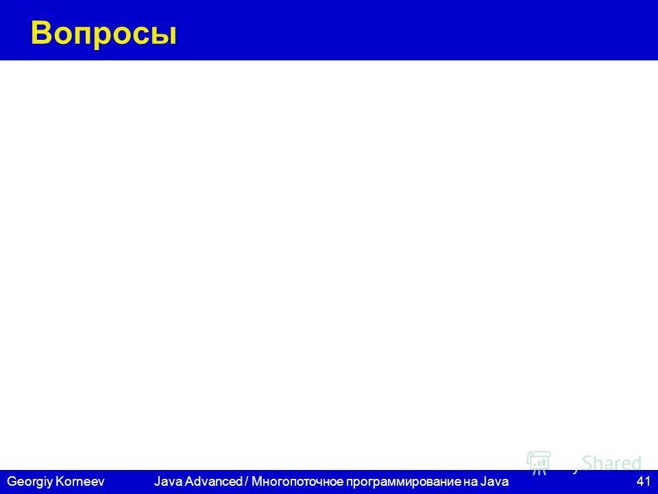 41Georgiy KorneevJava Advanced / Многопоточное программирование на Java Вопросы