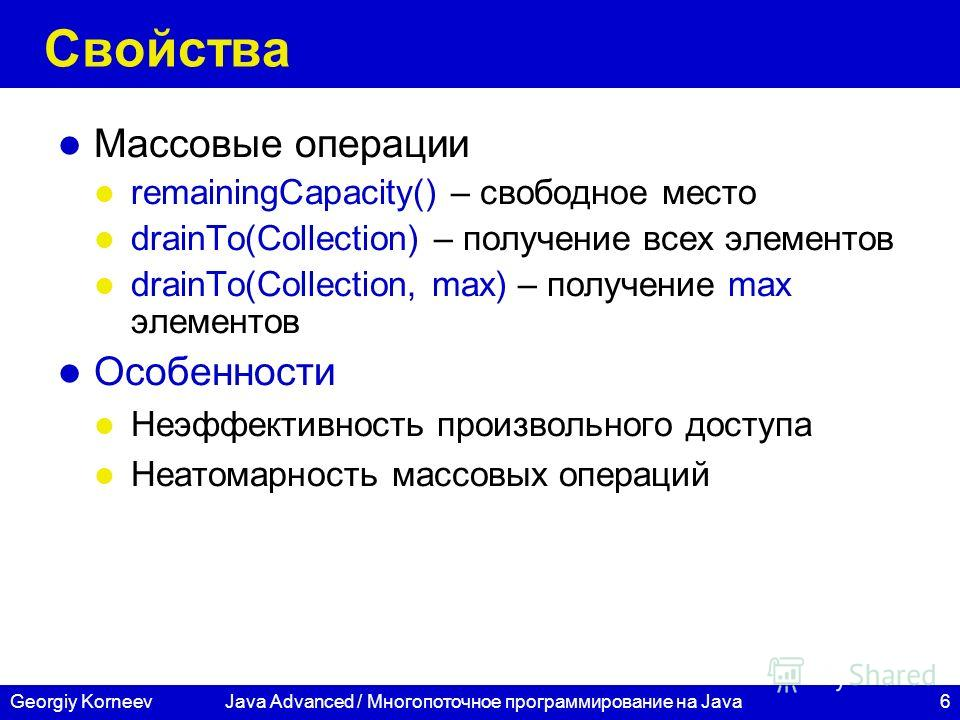 6Georgiy KorneevJava Advanced / Многопоточное программирование на Java Свойства Массовые операции remainingCapacity() – свободное место drainTo(Collection) – получение всех элементов drainTo(Collection, max) – получение max элементов Особенности Неэф