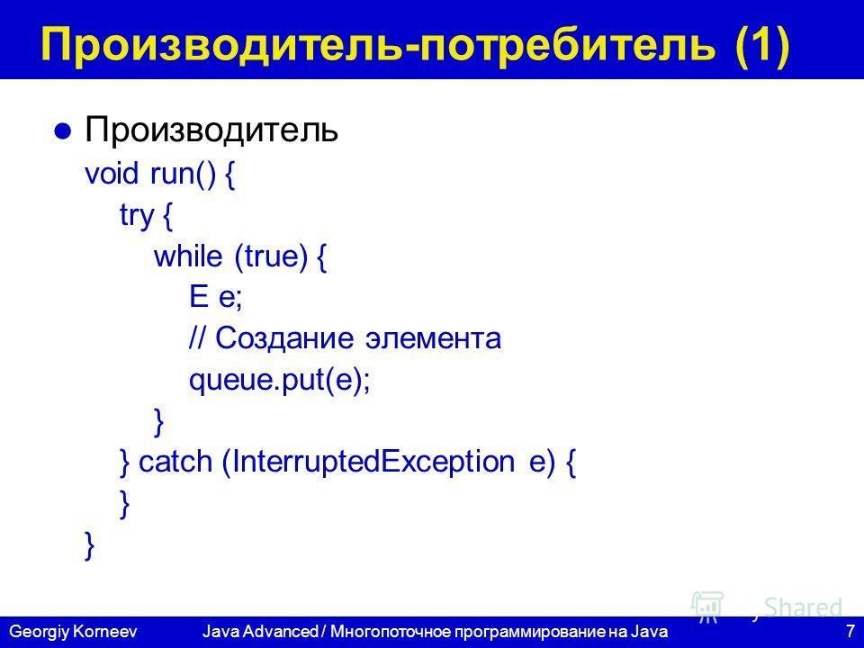 7Georgiy KorneevJava Advanced / Многопоточное программирование на Java Производитель-потребитель (1) Производитель void run() { try { while (true) { E e; // Создание элемента queue.put(e); } } catch (InterruptedException e) { }