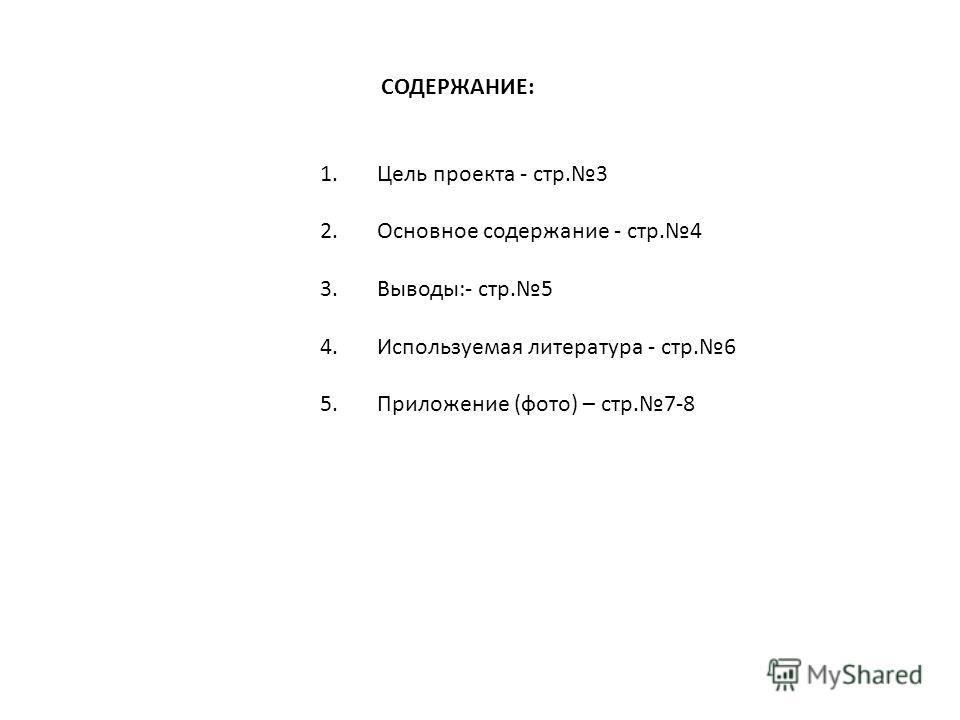 СОДЕРЖАНИЕ: 1. Цель проекта - стр.3 2. Основное содержание - стр.4 3. Выводы:- стр.5 4. Используемая литература - стр.6 5. Приложение (фото) – стр.7-8