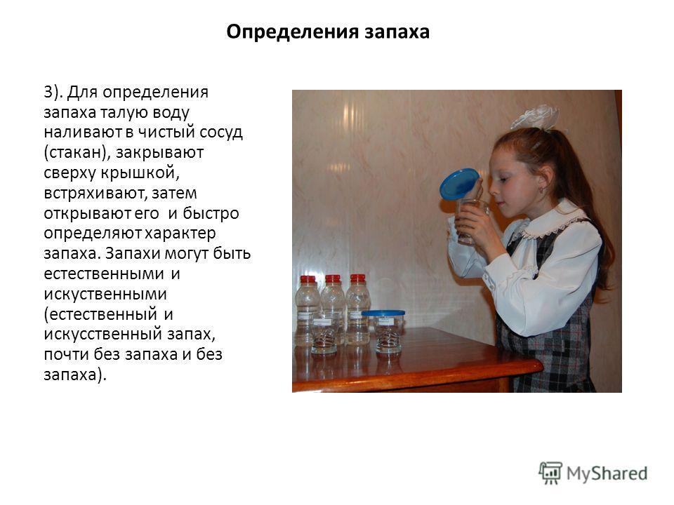 Определения запаха 3). Для определения запаха талую воду наливают в чистый сосуд (стакан), закрывают сверху крышкой, встряхивают, затем открывают его и быстро определяют характер запаха. Запахи могут быть естественными и искуственными (естественный и