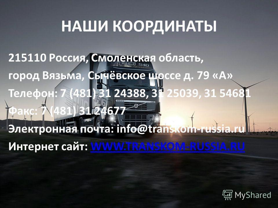 НАШИ КООРДИНАТЫ 215110 Россия, Смоленская область, город Вязьма, Сычёвское шоссе д. 79 «А» Телефон: 7 (481) 31 24388, 31 25039, 31 54681 Факс: 7 (481) 31 24677 Электронная почта: info@transkom-russia.ru Интернет сайт: WWW.TRANSKOM-RUSSIA.RUWWW.TRANSK