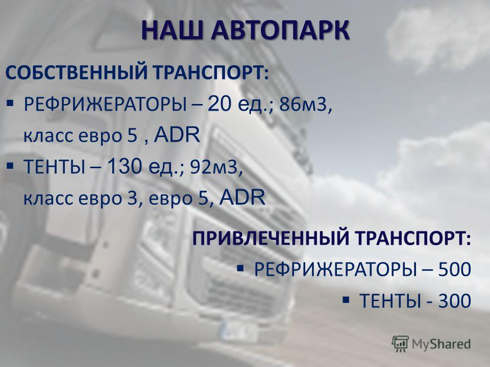 НАШ АВТОПАРК СОБСТВЕННЫЙ ТРАНСПОРТ: РЕФРИЖЕРАТОРЫ – 20 ед. ; 86м3, класс евро 5, ADR ТЕНТЫ – 130 ед. ; 92м3, класс евро 3, евро 5, ADR ПРИВЛЕЧЕННЫЙ ТРАНСПОРТ: РЕФРИЖЕРАТОРЫ – 500 ТЕНТЫ - 300