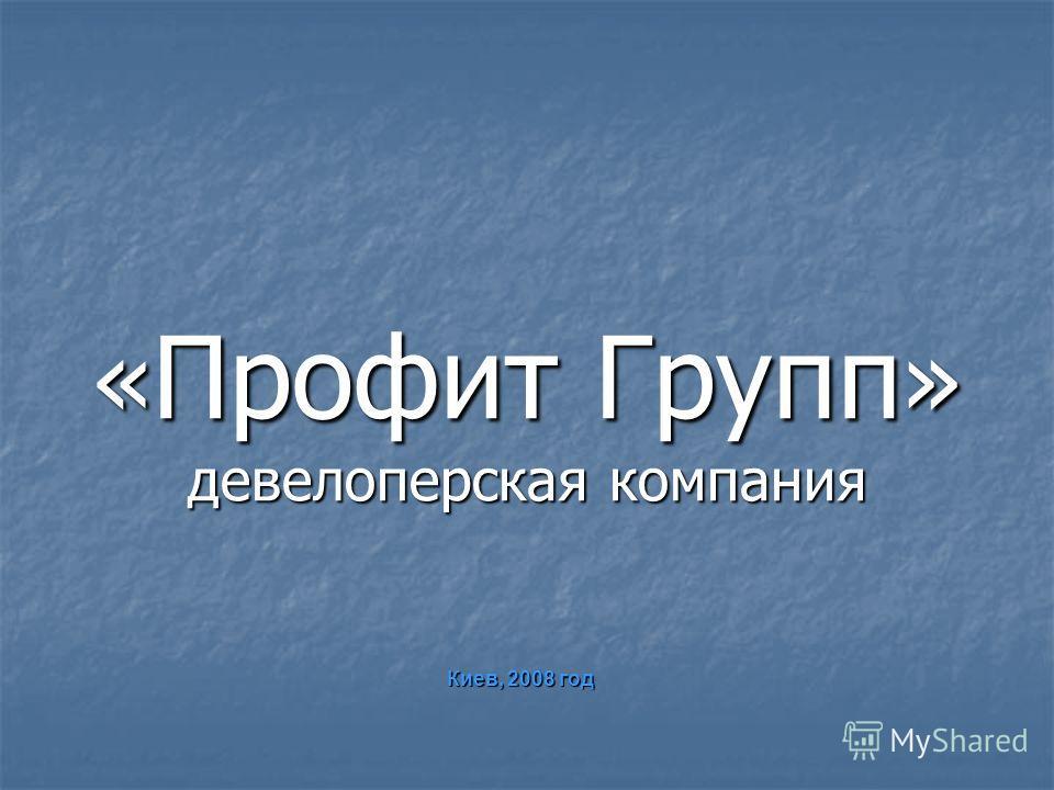 « Профит Групп » девелоперская компания « Профит Групп » девелоперская компания Киев, 2008 год