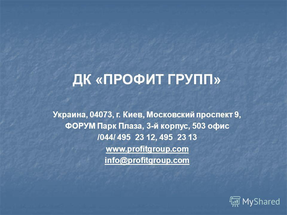 ДК «ПРОФИТ ГРУПП» Украина, 04073, г. Киев, Московский проспект 9, ФОРУМ Парк Плаза, 3-й корпус, 503 офис /044/ 495 23 12, 495 23 13 www.profitgroup.com info@profitgroup.com