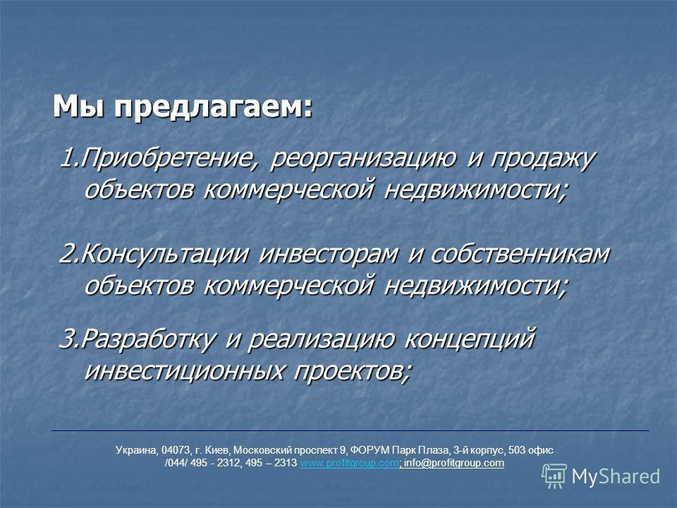 1.Приобретение, реорганизацию и продажу объектов коммерческой недвижимости; 2.Консультации инвесторам и собственникам объектов коммерческой недвижимости; 3.Разработку и реализацию концепций инвестиционных проектов; Мы предлагаем: Украина, 04073, г. К