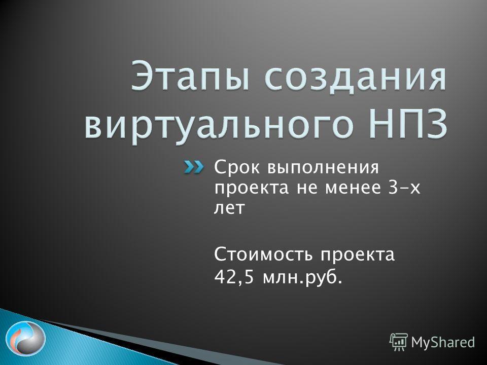 Срок выполнения проекта не менее 3-х лет Стоимость проекта 42,5 млн.руб.
