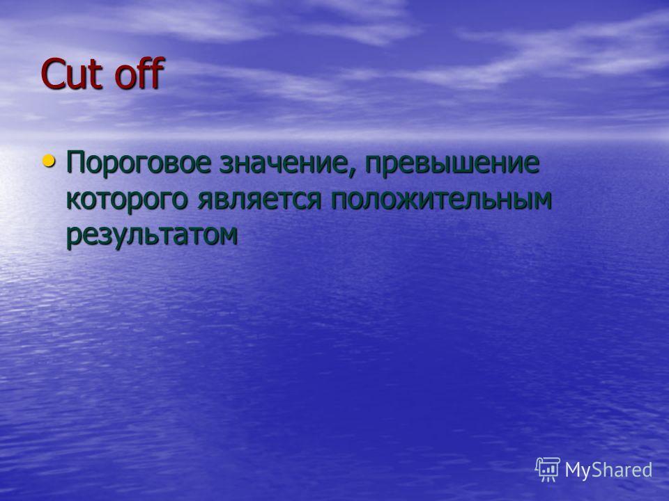Сut off Пороговое значение, превышение которого является положительным результатом Пороговое значение, превышение которого является положительным результатом