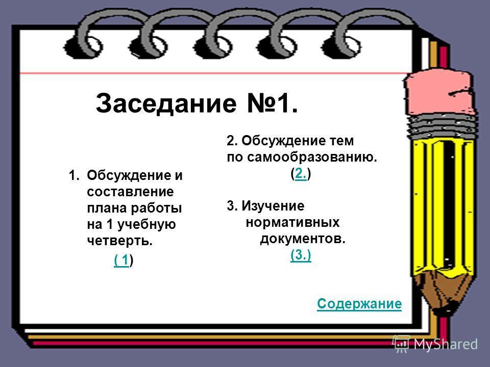 Заседание 1. 1.Обсуждение и составление плана работы на 1 учебную четверть. 2.Обсуждение тем по самообразованию. 3.Изучение нормативных документов. Заседание 1. 1.Обсуждение и составление плана работы на 1 учебную четверть. ( 1)( 1 2. Обсуждение тем