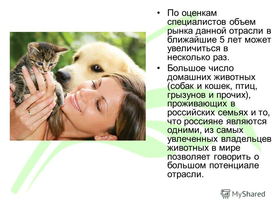 По оценкам специалистов объем рынка данной отрасли в ближайшие 5 лет может увеличиться в несколько раз. Большое число домашних животных (собак и кошек, птиц, грызунов и прочих), проживающих в российских семьях и то, что россияне являются одними, из с