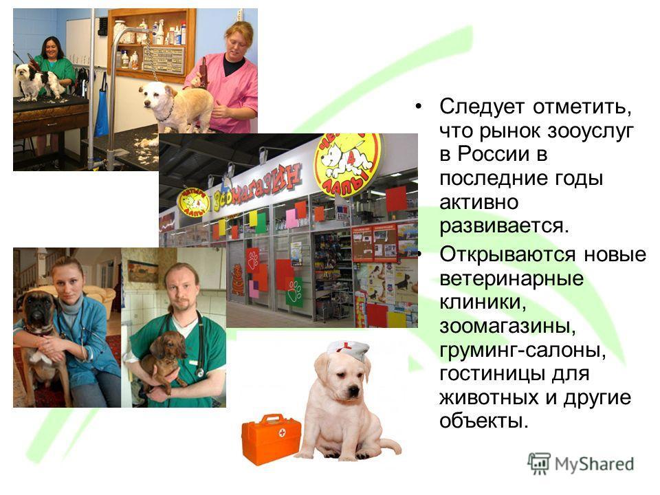Следует отметить, что рынок зооуслуг в России в последние годы активно развивается. Открываются новые ветеринарные клиники, зоомагазины, груминг-салоны, гостиницы для животных и другие объекты.