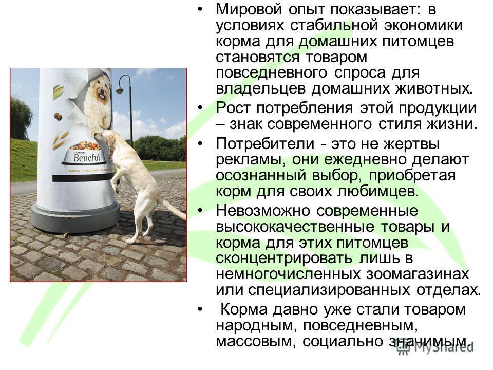 Мировой опыт показывает: в условиях стабильной экономики корма для домашних питомцев становятся товаром повседневного спроса для владельцев домашних животных. Рост потребления этой продукции – знак современного стиля жизни. Потребители - это не жертв