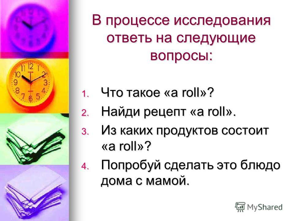 В процессе исследования ответь на следующие вопросы: 1. Что такое «a roll»? 2. Найди рецепт «a roll». 3. Из каких продуктов состоит «a roll»? 4. Попробуй сделать это блюдо дома с мамой.