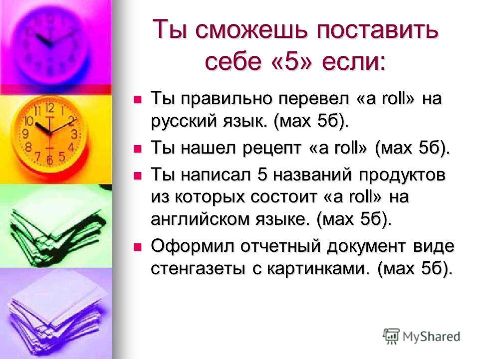 Ты сможешь поставить себе «5» если: Ты правильно перевел «a roll» на русский язык. (мах 5б). Ты правильно перевел «a roll» на русский язык. (мах 5б). Ты нашел рецепт «a roll» (мах 5б). Ты нашел рецепт «a roll» (мах 5б). Ты написал 5 названий продукто