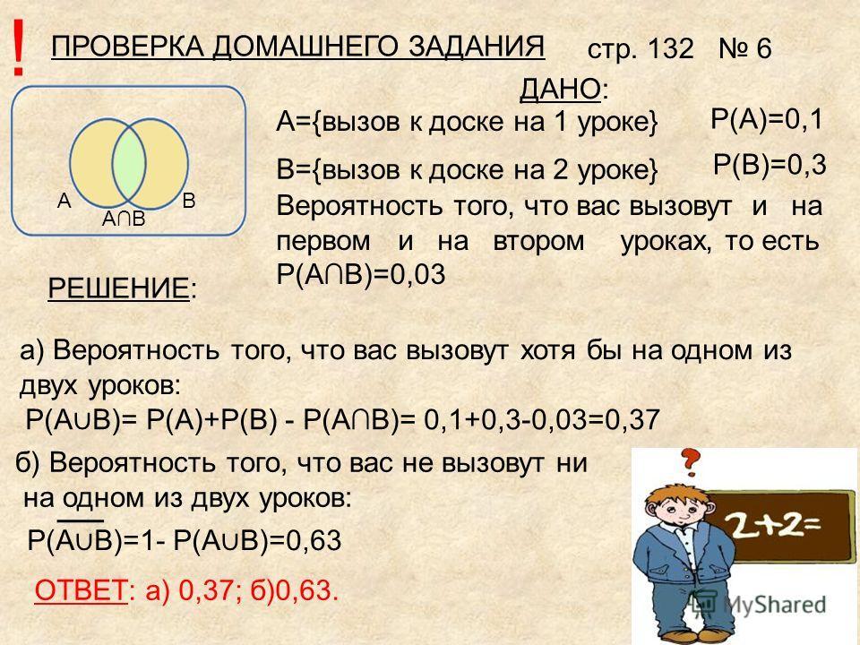 ПРОВЕРКА ДОМАШНЕГО ЗАДАНИЯ стр. 132 6 АВ АВ P(А)=0,1 P(В)=0,3 ДАНО: а) Вероятность того, что вас вызовут хотя бы на одном из двух уроков: P(А В)= P(А)+P(В) - P(АВ)= 0,1+0,3-0,03=0,37 б) Вероятность того, что вас не вызовут ни на одном из двух уроков: