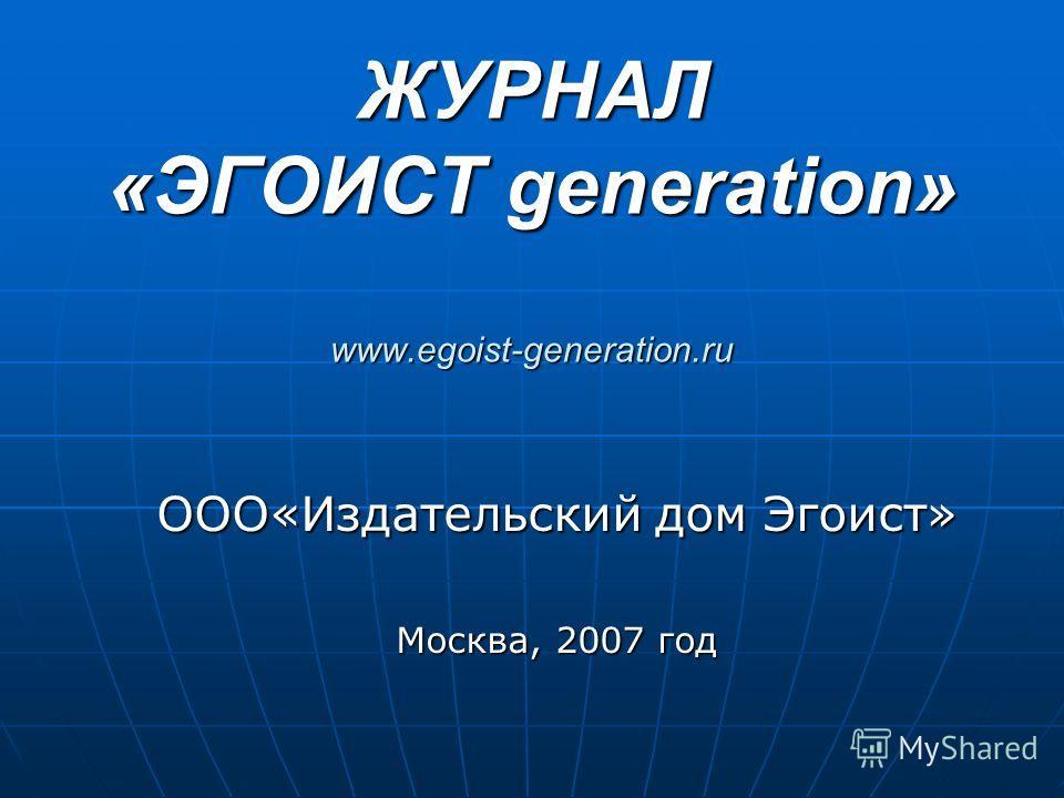 ЖУРНАЛ «ЭГОИСТ generation» www.egoist-generation.ru ООО«Издательский дом Эгоист» Москва, 2007 год