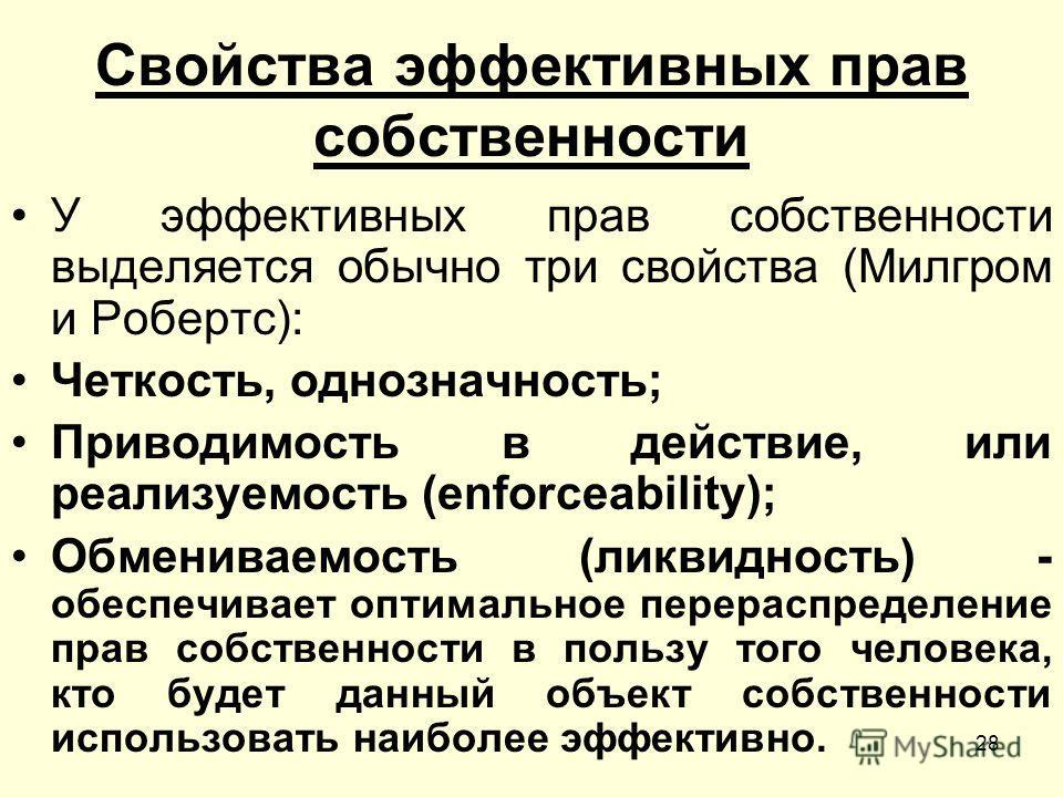 28 Свойства эффективных прав собственности У эффективных прав собственности выделяется обычно три свойства (Милгром и Робертс): Четкость, однозначность; Приводимость в действие, или реализуемость (enforceability); Обмениваемость (ликвидность) - обесп