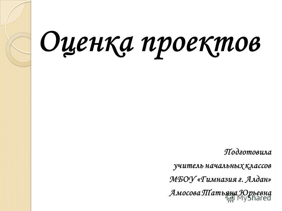 Оценка проектов Подготовила учитель начальных классов МБОУ «Гимназия г. Алдан» Амосова Татьяна Юрьевна