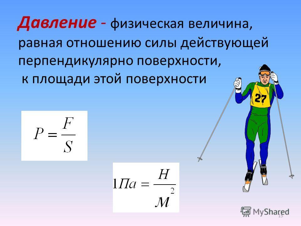 Давление - физическая величина, равная отношению силы действующей перпендикулярно поверхности, к площади этой поверхности 15