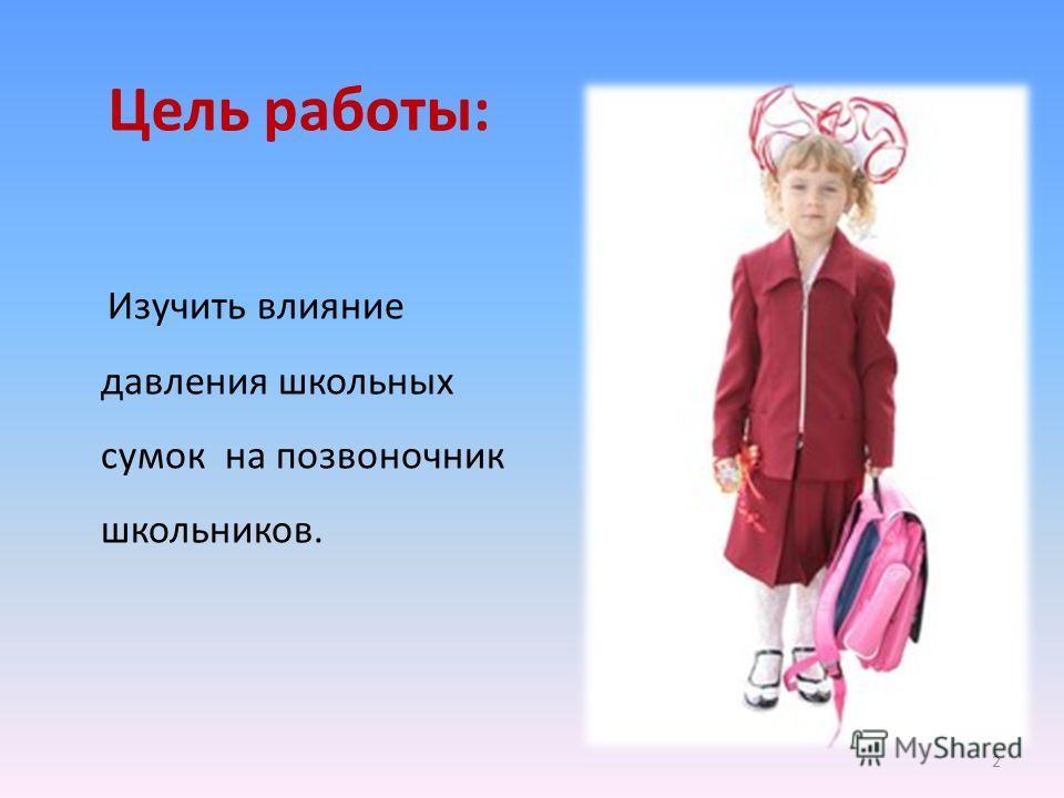 Цель работы: Изучить влияние давления школьных сумок на позвоночник школьников. 2