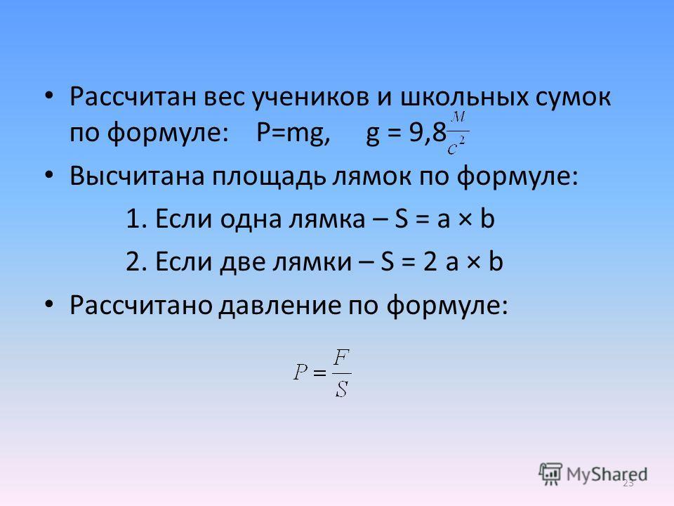 Рассчитан вес учеников и школьных сумок по формуле: P=mg, g = 9,8 Высчитана площадь лямок по формуле: 1. Если одна лямка – S = a × b 2. Если две лямки – S = 2 a × b Рассчитано давление по формуле: 23
