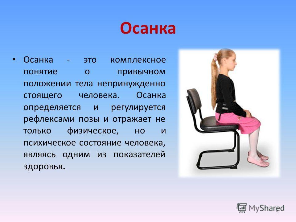 Осанка Осанка - это комплексное понятие о привычном положении тела непринужденно стоящего человека. Осанка определяется и регулируется рефлексами позы и отражает не только физическое, но и психическое состояние человека, являясь одним из показателей