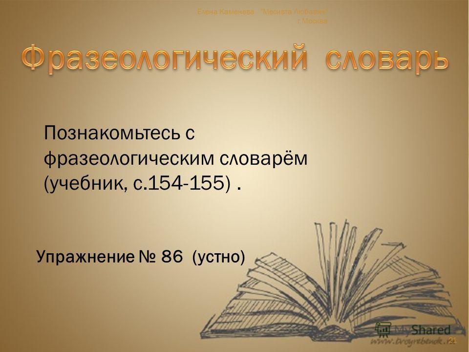 Познакомьтесь с фразеологическим словарём (учебник, с.154-155). Упражнение 86 (устно) 21 Елена Каменева Месивта Любавич г.Москва