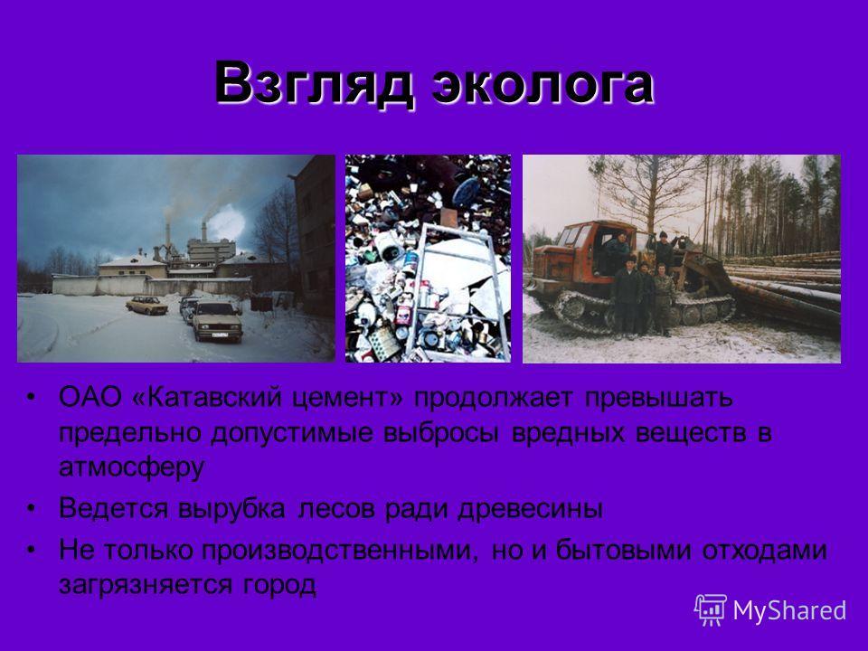Взгляд эколога ОАО «Катавский цемент» продолжает превышать предельно допустимые выбросы вредных веществ в атмосферу Ведется вырубка лесов ради древесины Не только производственными, но и бытовыми отходами загрязняется город