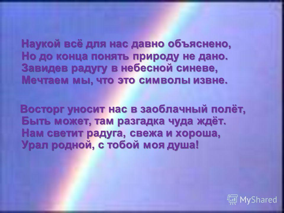 Наукой всё для нас давно объяснено, Но до конца понять природу не дано. Завидев радугу в небесной синеве, Мечтаем мы, что это символы извне. Восторг уносит нас в заоблачный полёт, Быть может, там разгадка чуда ждёт. Нам светит радуга, свежа и хороша,