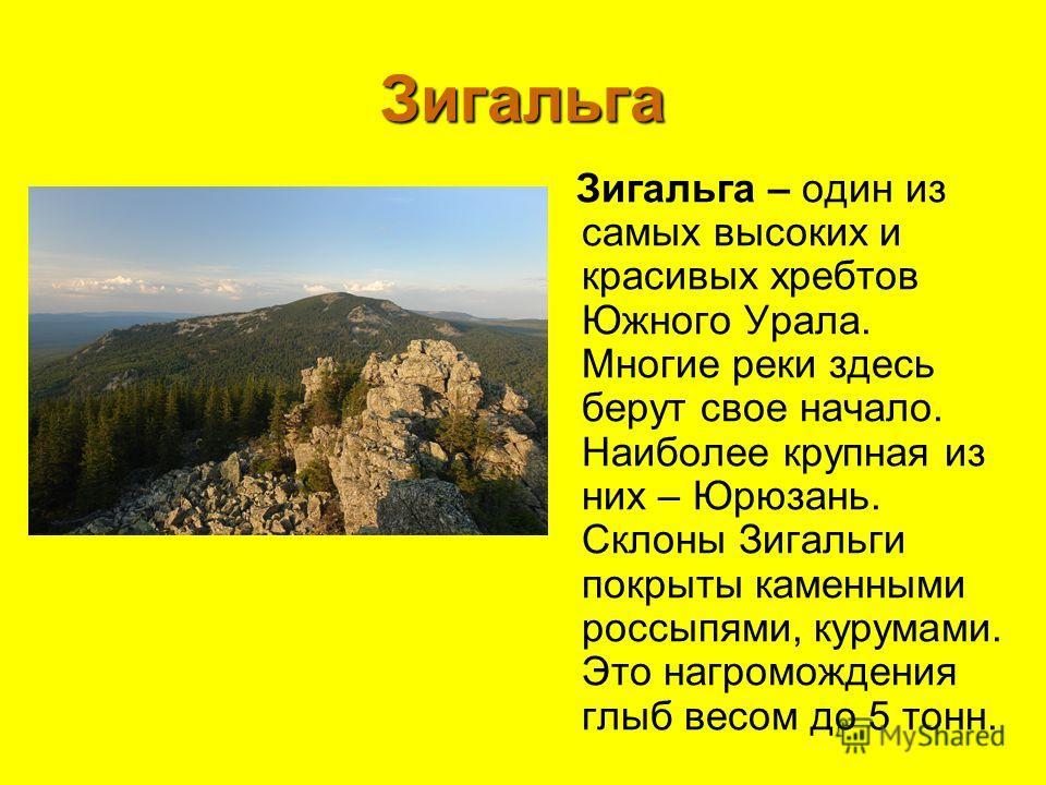 Зигальга Зигальга – один из самых высоких и красивых хребтов Южного Урала. Многие реки здесь берут свое начало. Наиболее крупная из них – Юрюзань. Склоны Зигальги покрыты каменными россыпями, курумами. Это нагромождения глыб весом до 5 тонн.