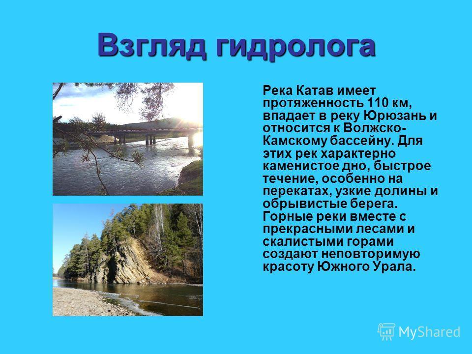 Взгляд гидролога Река Катав имеет протяженность 110 км, впадает в реку Юрюзань и относится к Волжско- Камскому бассейну. Для этих рек характерно каменистое дно, быстрое течение, особенно на перекатах, узкие долины и обрывистые берега. Горные реки вме