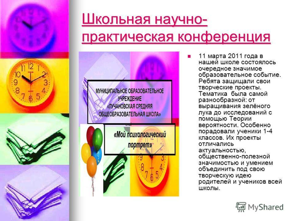 Школьная научно- практическая конференция Школьная научно- практическая конференция 11 марта 2011 года в нашей школе состоялось очередное значимое образовательное событие. Ребята защищали свои творческие проекты. Тематика была самой разнообразной: от