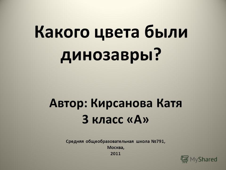 Какого цвета были динозавры? Автор: Кирсанова Катя 3 класс «А» Средняя общеобразовательная школа 791, Москва, 2011 1