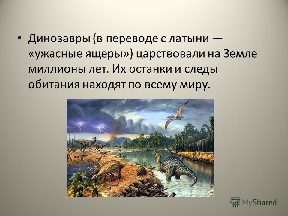 Динозавры (в переводе с латыни «ужасные ящеры») царствовали на Земле миллионы лет. Их останки и следы обитания находят по всему миру. 2
