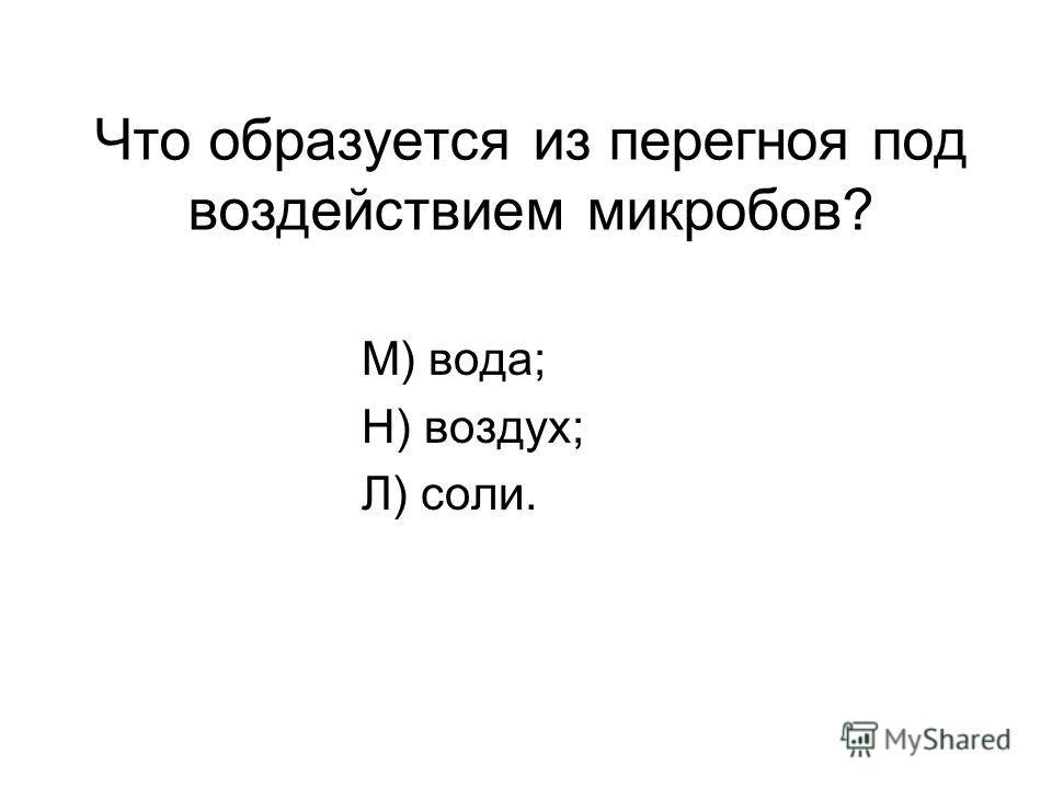 Что образуется из перегноя под воздействием микробов? М) вода; Н) воздух; Л) соли.