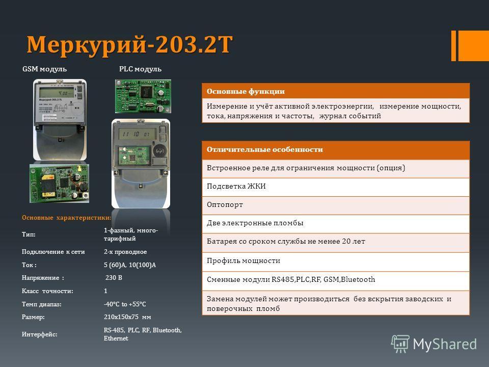 PLC модульGSM модуль Меркурий-203.2Т Основные характеристики: Тип: 1-фазный, много- тарифный Подключение к сети2-х проводное Ток :5 (60)A, 10(100)А Напряжение : 230 В Класс точности:1 Tемп диапаз:-40°C to +55°C Размер:210х150х75 мм Интерфейс: RS-485,