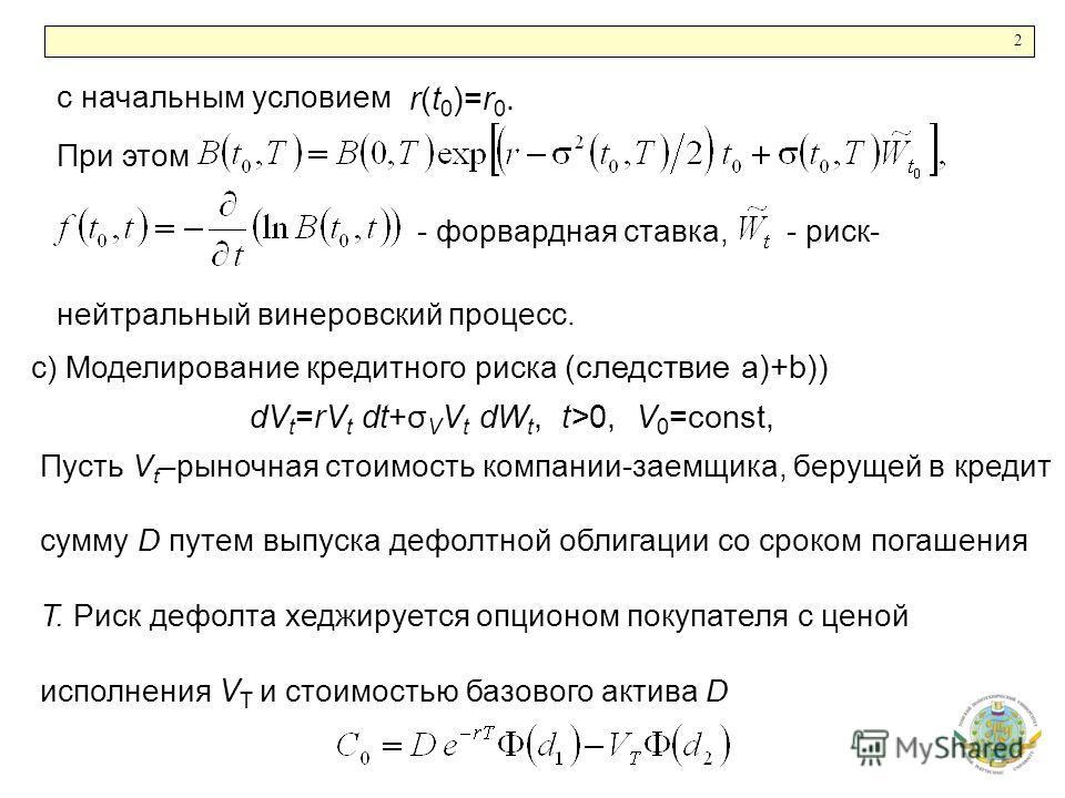 2 r(t 0 )=r 0. с начальным условием При этом - форвардная ставка,- риск- нейтральный винеровский процесс. c) Моделирование кредитного риска (следствие a)+b)) dV t =rV t dt+σ V V t dW t, t>0, V 0 =const, Пусть V t –рыночная стоимость компании-заемщика
