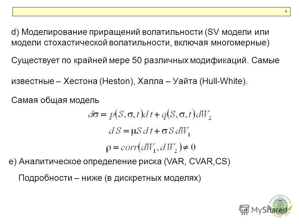 4 d) Моделирование приращений волатильности (SV модели или модели стохастической волатильности, включая многомерные) Существует по крайней мере 50 различных модификаций. Самые известные – Хестона (Heston), Халла – Уайта (Hull-White). Самая общая моде