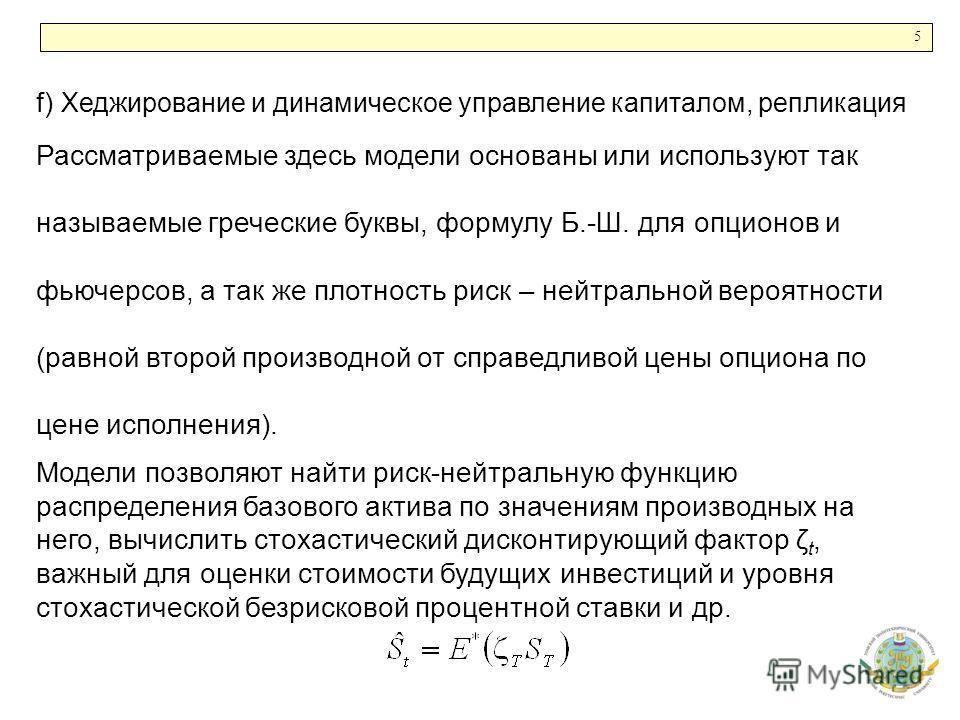 5 f) Хеджирование и динамическое управление капиталом, репликация Рассматриваемые здесь модели основаны или используют так называемые греческие буквы, формулу Б.-Ш. для опционов и фьючерсов, а так же плотность риск – нейтральной вероятности (равной в