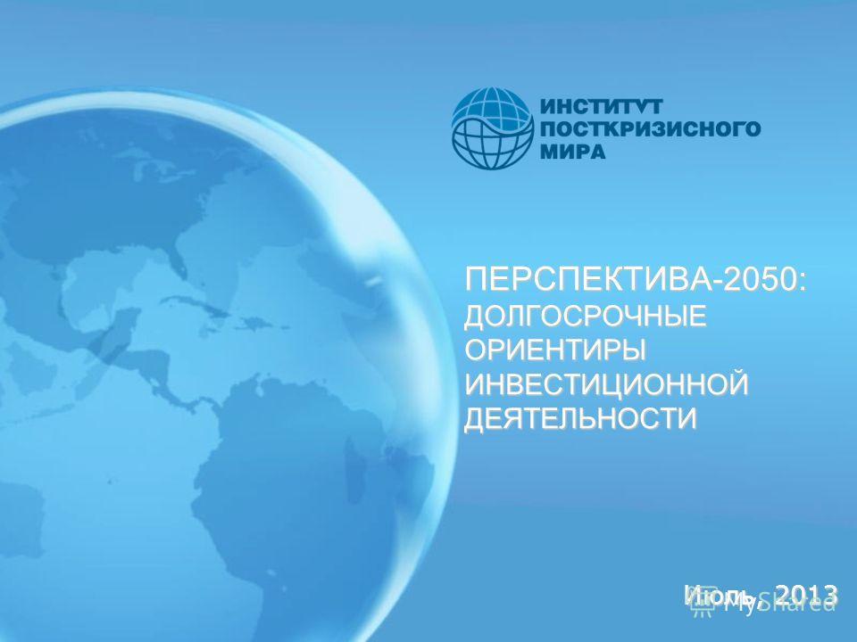 ПЕРСПЕКТИВА-2050: ДОЛГОСРОЧНЫЕ ОРИЕНТИРЫ ИНВЕСТИЦИОННОЙ ДЕЯТЕЛЬНОСТИ Июль, 2013